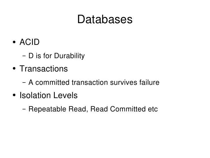 Databases <ul><li>ACID </li></ul><ul><ul><li>D is for Durability </li></ul></ul><ul><li>Transactions </li></ul><ul><ul><li...