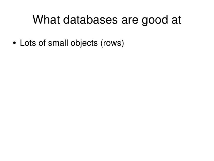 What databases are good at <ul><li>Lots of small objects (rows) </li></ul>