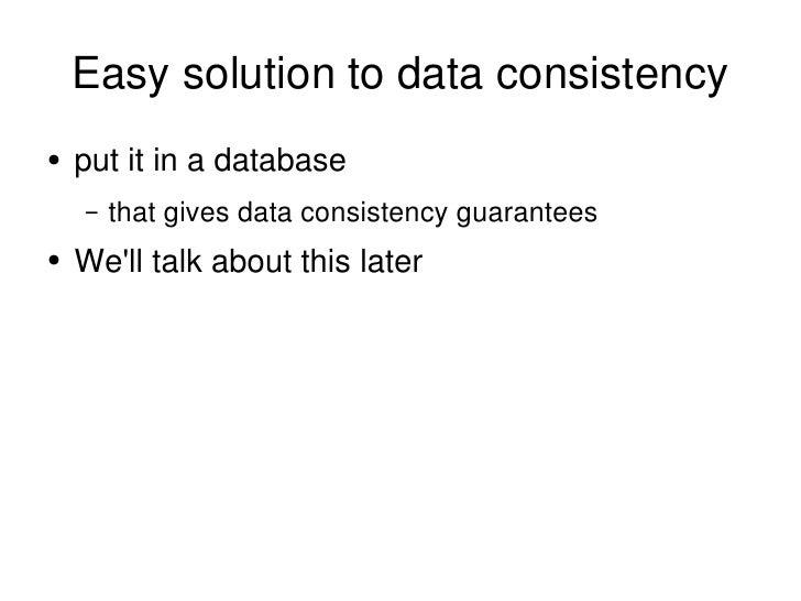 Easy solution to data consistency <ul><li>put it in a database </li></ul><ul><ul><li>that gives data consistency guarantee...