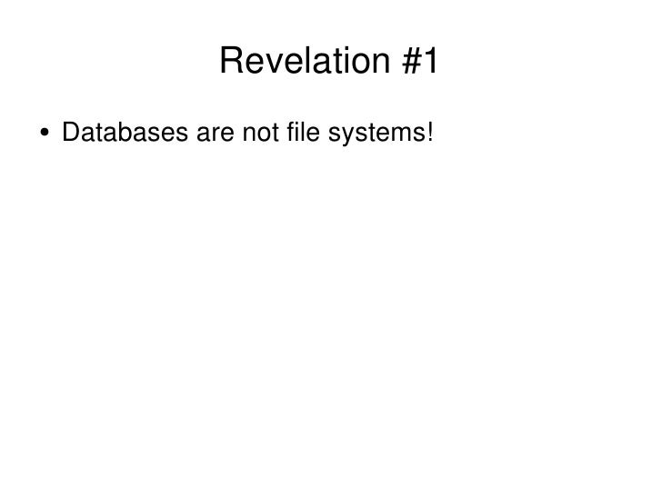 Revelation #1 <ul><li>Databases are not file systems! </li></ul>
