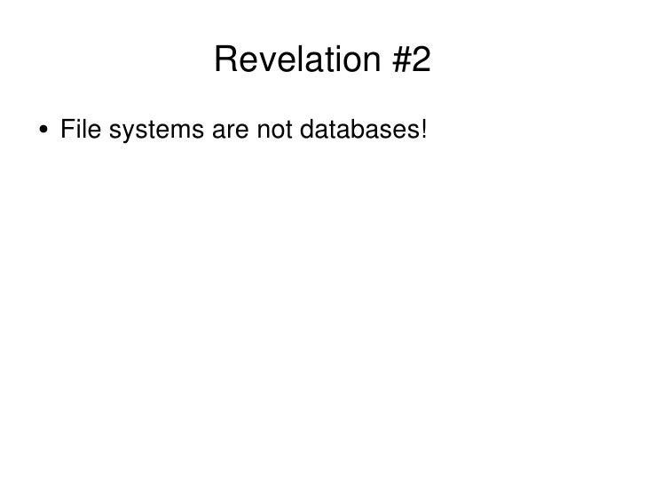 Revelation #2 <ul><li>File systems are not databases! </li></ul>