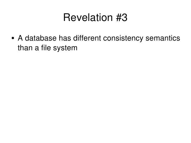 Revelation #3 <ul><li>A database has different consistency semantics than a file system </li></ul>