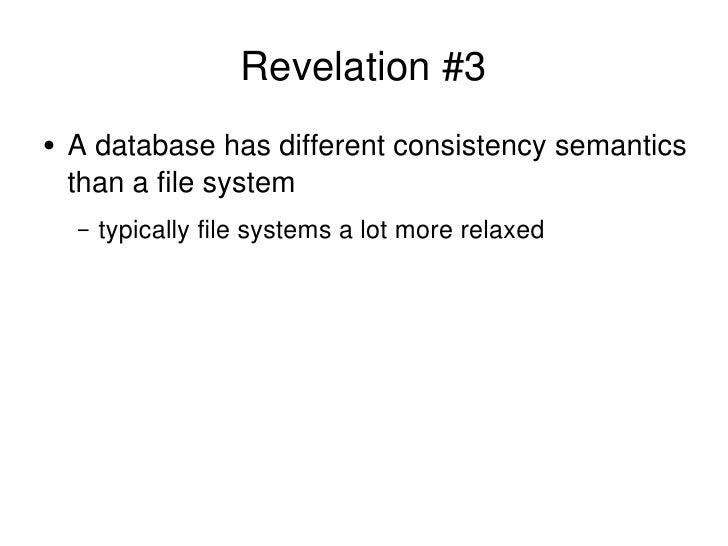 Revelation #3 <ul><li>A database has different consistency semantics than a file system </li></ul><ul><ul><li>typically fi...