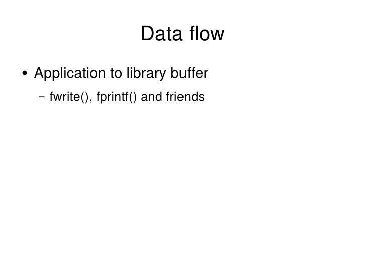Data flow <ul><li>Application to library buffer </li></ul><ul><ul><li>fwrite(), fprintf() and friends </li></ul></ul>