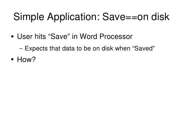 "Simple Application: Save==on disk <ul><li>User hits ""Save"" in Word Processor </li></ul><ul><ul><li>Expects that data to be..."