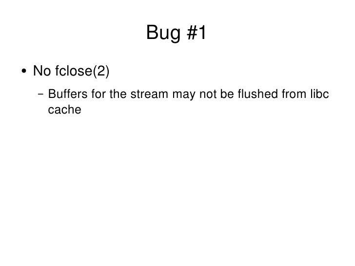 Bug #1 <ul><li>No fclose(2) </li></ul><ul><ul><li>Buffers for the stream may not be flushed from libc cache </li></ul></ul>