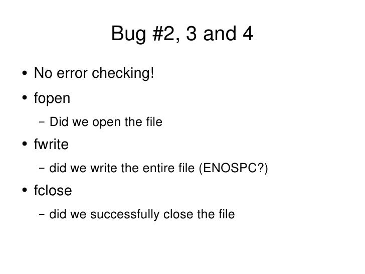 Bug #2, 3 and 4 <ul><li>No error checking! </li></ul><ul><li>fopen </li></ul><ul><ul><li>Did we open the file </li></ul></...