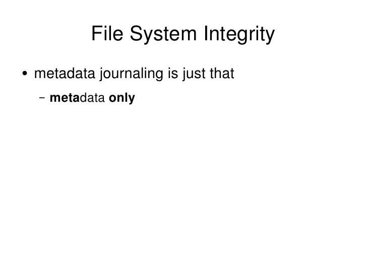 File System Integrity <ul><li>metadata journaling is just that </li></ul><ul><ul><li>meta data  only </li></ul></ul>