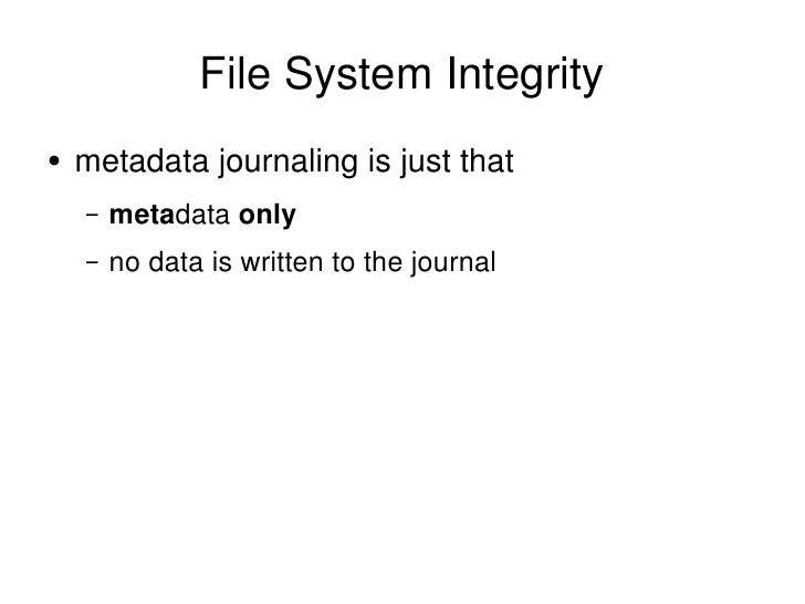 File System Integrity <ul><li>metadata journaling is just that </li></ul><ul><ul><li>meta data  only </li></ul></ul><ul><u...