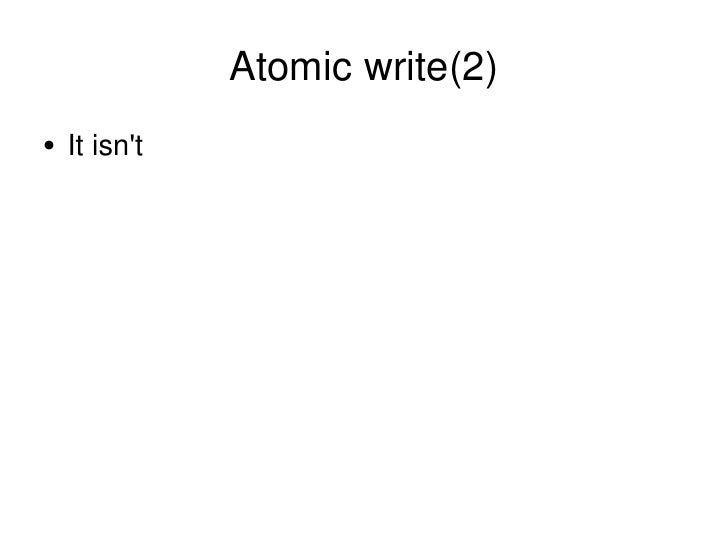 Atomic write(2) <ul><li>It isn't </li></ul>