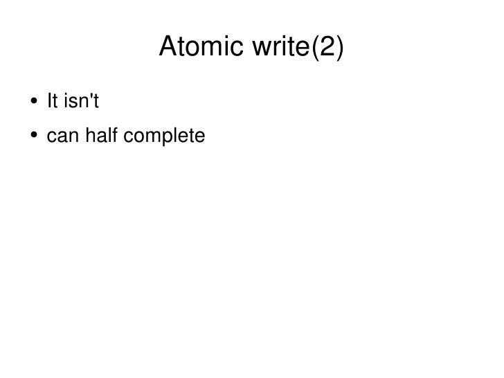 Atomic write(2) <ul><li>It isn't </li></ul><ul><li>can half complete </li></ul>