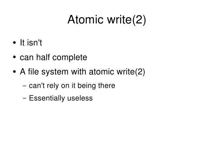 Atomic write(2) <ul><li>It isn't </li></ul><ul><li>can half complete </li></ul><ul><li>A file system with atomic write(2) ...