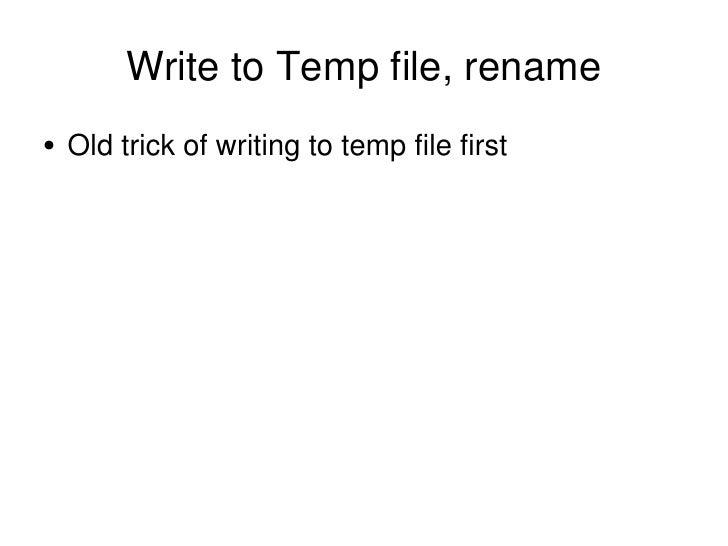 Write to Temp file, rename <ul><li>Old trick of writing to temp file first </li></ul>