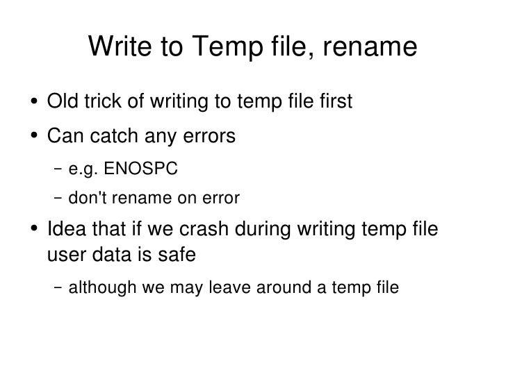 Write to Temp file, rename <ul><li>Old trick of writing to temp file first </li></ul><ul><li>Can catch any errors </li></u...