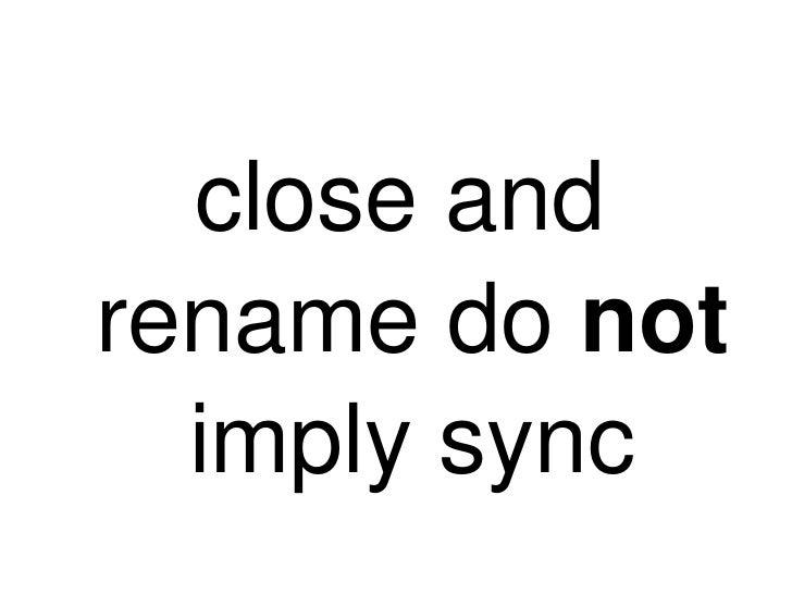 <ul><li>close and rename do  not  imply sync </li></ul>