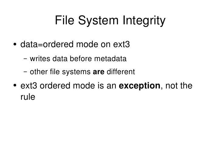 File System Integrity <ul><li>data=ordered mode on ext3 </li></ul><ul><ul><li>writes data before metadata </li></ul></ul><...