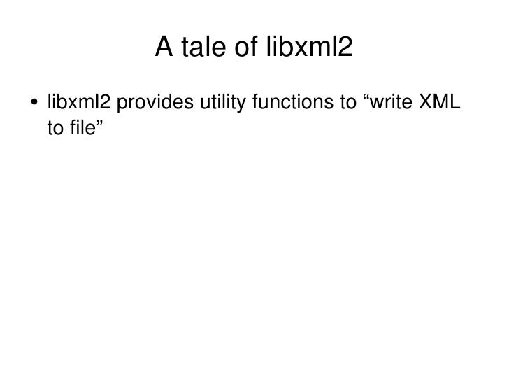"A tale of libxml2 <ul><li>libxml2 provides utility functions to ""write XML to file"" </li></ul>"