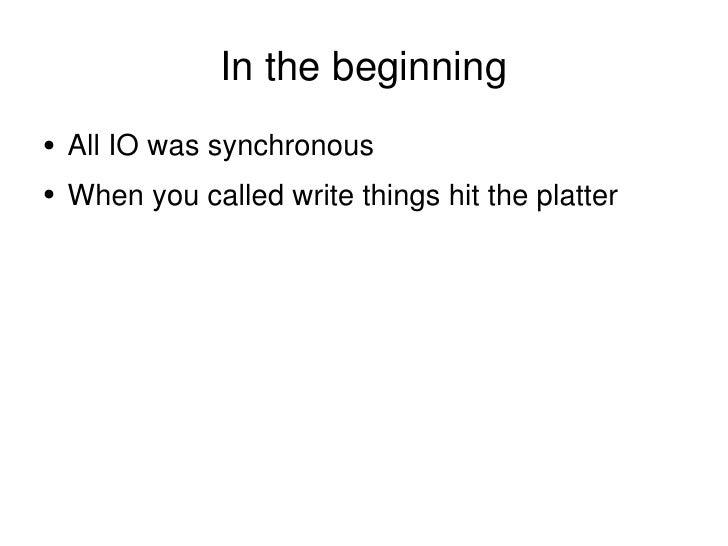 In the beginning <ul><li>All IO was synchronous </li></ul><ul><li>When you called write things hit the platter </li></ul>