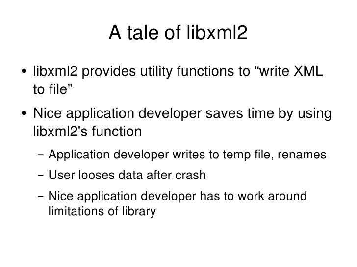 "A tale of libxml2 <ul><li>libxml2 provides utility functions to ""write XML to file"" </li></ul><ul><li>Nice application dev..."