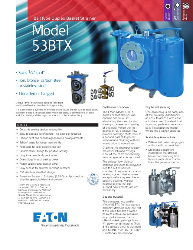 BallType Duplex Basket Strainer Continuous operation The Eaton Model 53BTX duplex basket strainer can operate continuously...