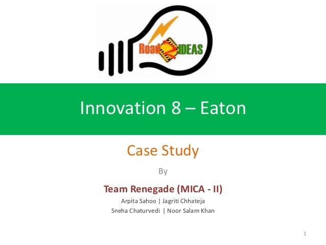 Innovation 8 – Eaton        Case Study                  By  Team Renegade (MICA - II)      Arpita Sahoo | Jagriti Chhateja...