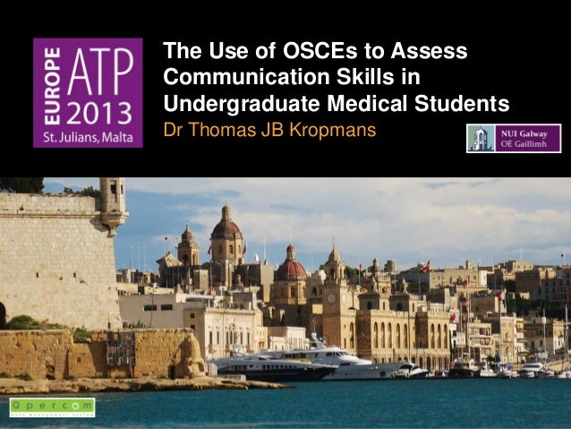 The Use of OSCEs to Assess Communication Skills in Undergraduate Medical Students Dr Thomas JB Kropmans