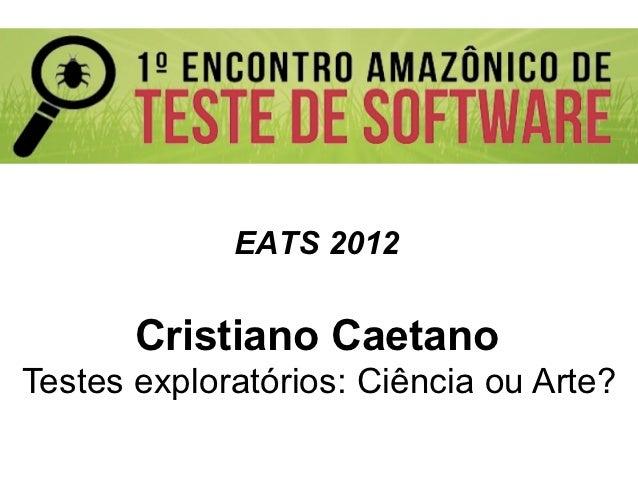 EATS 2012       Cristiano CaetanoTestes exploratórios: Ciência ou Arte?                            Globalcode – Open4e...