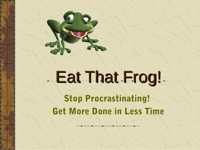 Eat That Frog!  Stop Procrastinating!Get More Done in Less Time