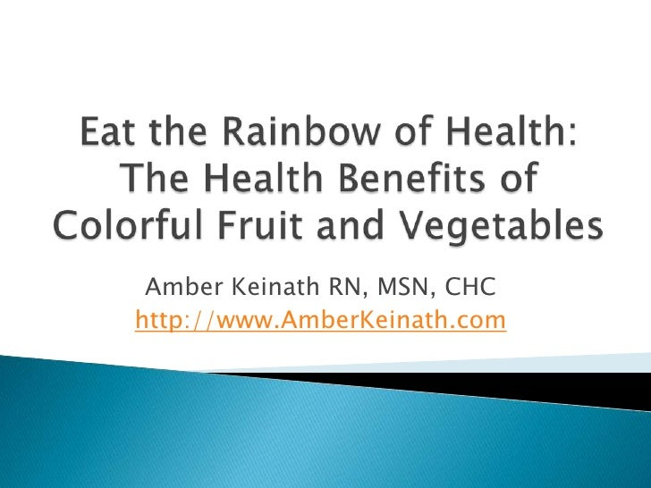 Eat the Rainbow of Health: The Health Benefits of Colorful Fruit and Vegetables<br />Amber Keinath RN, MSN, CHC<br />http:...