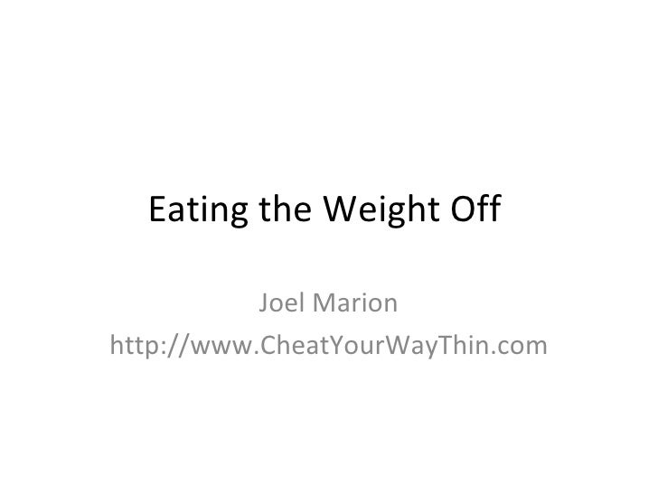 Eating the Weight Off             Joel Marion http://www.CheatYourWayThin.com