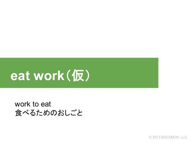 eat work(仮) work to eat 食べるためのおしごと  © 2013 BACAMON, LLC.