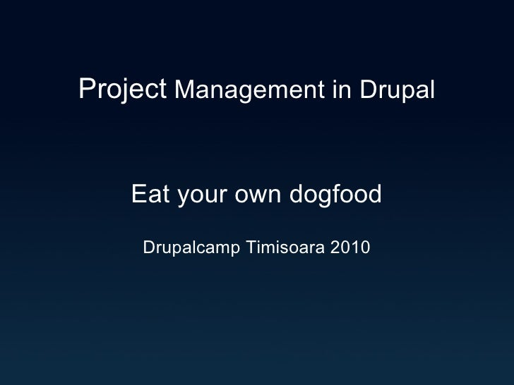 Project  Management in Drupal Eat your own dogfood Drupalcamp Timisoara 2010