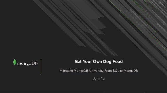 Eat Your Own Dog Food Migrating MongoDB University From SQL to MongoDB John Yu