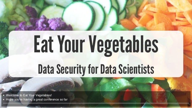 1 Eat Your Vegetables Data Security for Data Scientists Welcome to Eat Your Vegetables! Hope you're having a great confere...