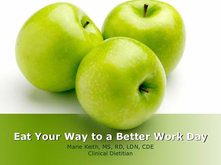 Eat Your Way to a Better Work Day Marie Keith, MS, RD, LDN, CDE Clinical Dietitian