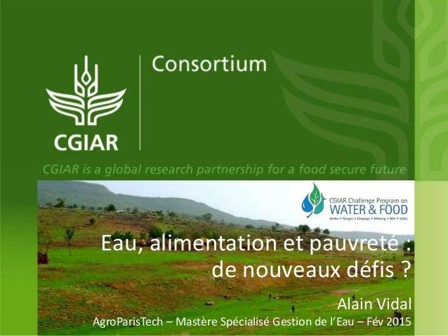 Eau, alimentation et pauvreté : de nouveaux défis ? Alain Vidal AgroParisTech – Mastère Spécialisé Gestion de l'Eau – Fév ...