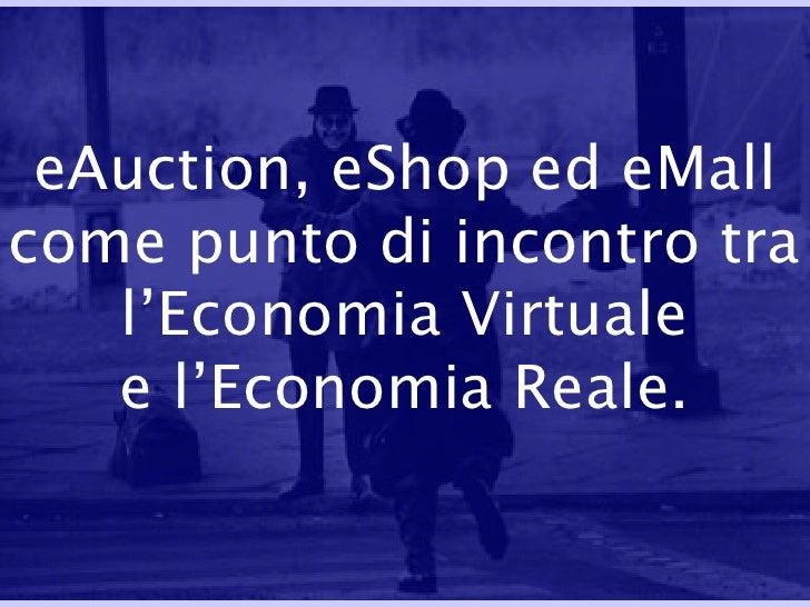eAuction, eShop ed eMall come punto di incontro tra l'Economia Virtuale e l'Economia Reale.