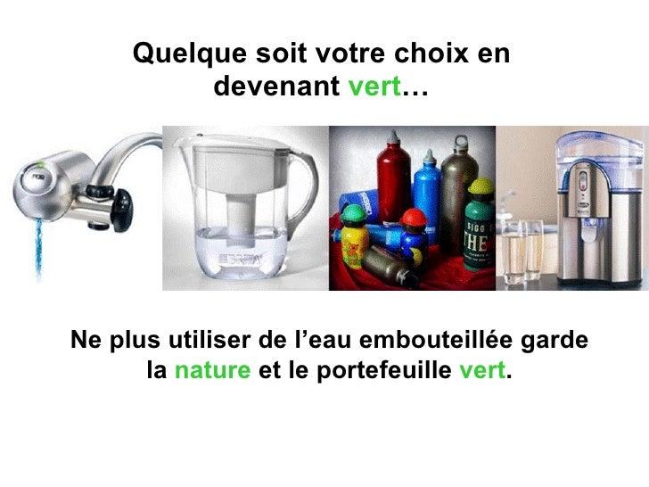 Quelque soit votre choix en devenant  vert … Ne plus utiliser de l'eau embouteillée garde la  nature  et le portefeuille  ...