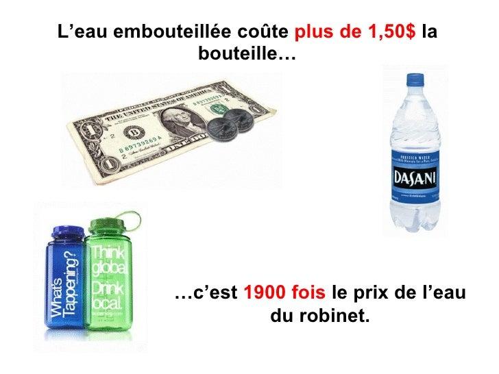 L'eau embouteillée coûte  plus de 1,50$  la bouteille… … c'est  1900 fois  le prix de l'eau du robinet.