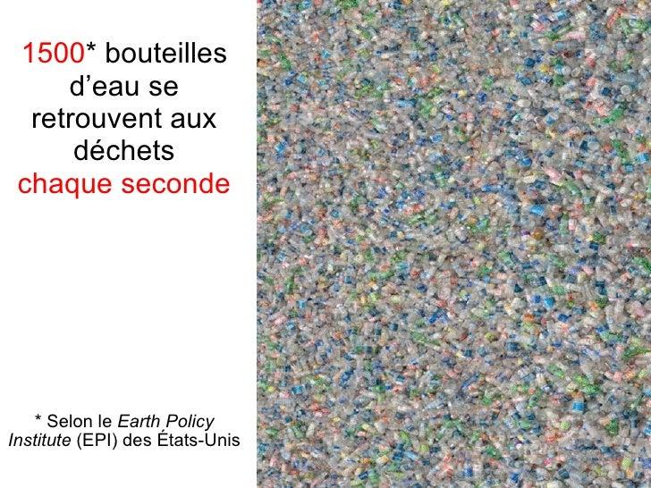 1500 * bouteilles d'eau se retrouvent aux déchets chaque seconde * Selon le  Earth Policy Institute  (EPI) des États-Unis
