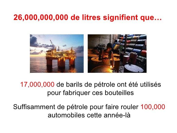 26,000,000,000 de litres signifient que… 17,000,000  de barils de pétrole ont été utilisés pour fabriquer ces bouteilles S...