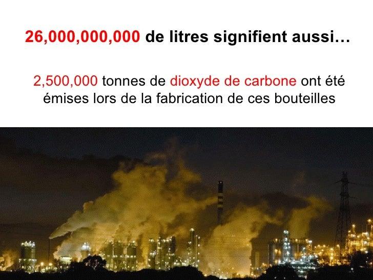 26,000,000,000  de litres signifient aussi… 2,500,000  tonnes de  dioxyde de carbone  ont été émises lors de la fabricatio...