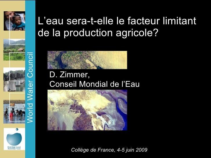 L'eau sera-t-elle le facteur limitant de la production agricole? <ul><li>D. Zimmer,  </li></ul><ul><li>Conseil Mondial de ...