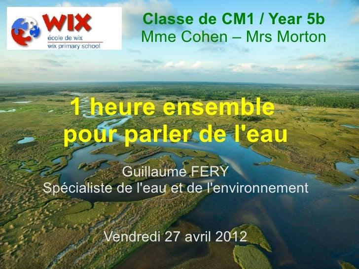 Classe de CM1 / Year 5b               Mme Cohen – Mrs Morton   1 heure ensemble   pour parler de leau             Guillaum...