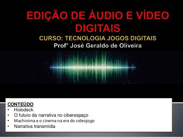 CONTEÚDO • Holodeck • O futuro da narrativa no ciberespaço • Machinima e o cinema na era do videojogo • Narrativa transmíd...