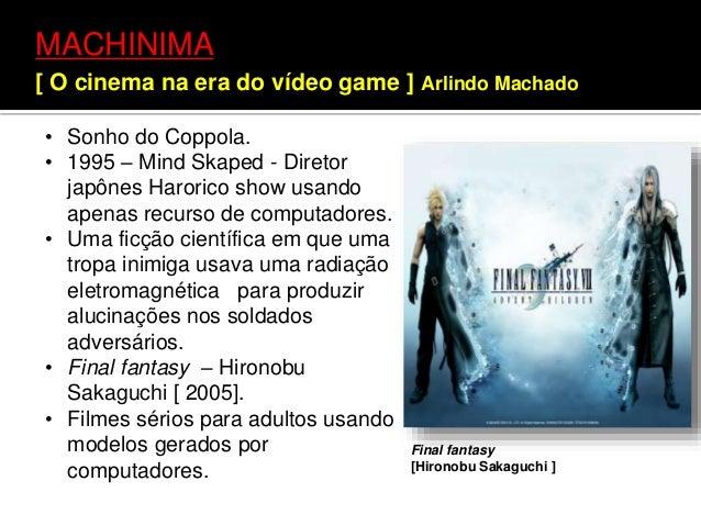 MACHINIMA [ O cinema na era do vídeo game ] Arlindo Machado Final fantasy [Hironobu Sakaguchi ] • Sonho do Coppola. • 1995...