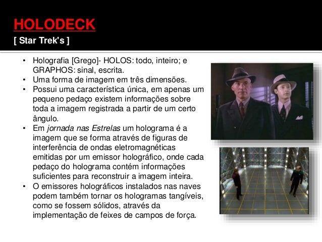 HOLODECK [ Star Trek's ] • Holografia [Grego]- HOLOS: todo, inteiro; e GRAPHOS: sinal, escrita. • Uma forma de imagem em t...