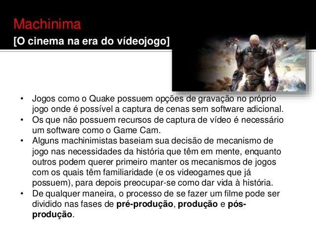 Machinima [O cinema na era do vídeojogo] • Jogos como o Quake possuem opções de gravação no próprio jogo onde é possível a...