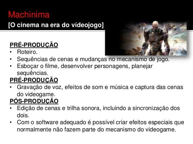 Machinima [O cinema na era do vídeojogo] PRÉ-PRODUÇÃO • Roteiro. • Sequências de cenas e mudanças no mecanismo de jogo. • ...