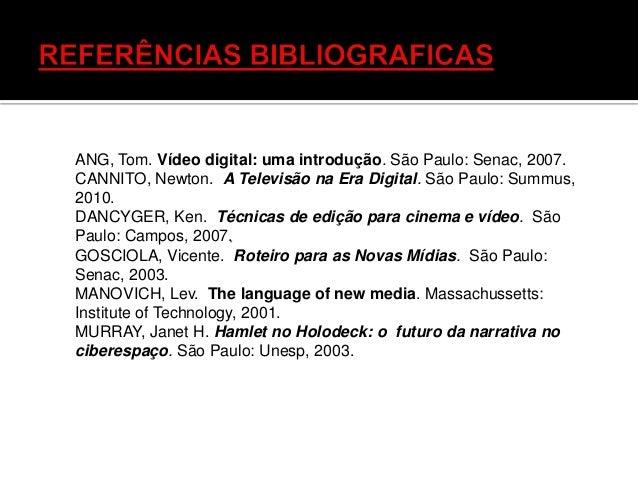 ANG, Tom. Vídeo digital: uma introdução. São Paulo: Senac, 2007. CANNITO, Newton. A Televisão na Era Digital. São Paulo: S...